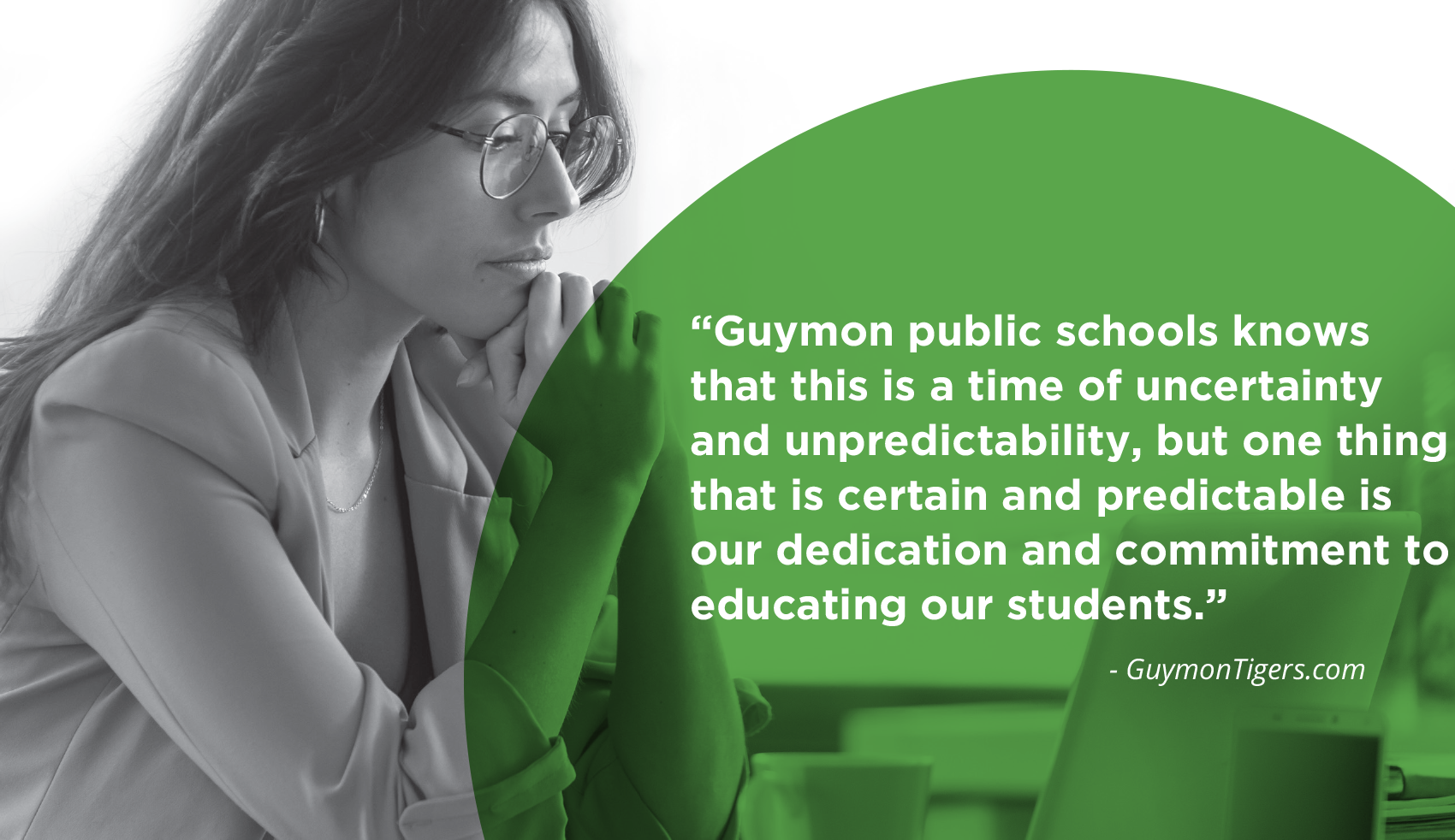Guymon Public Schools knows that this is a time of uncertainty andunpredictability, but one thing that is certain and predictable is our dedication and commitment to educating our students.