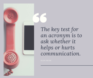 The key test for an acronym is to ask whether it helps or hurts communication.