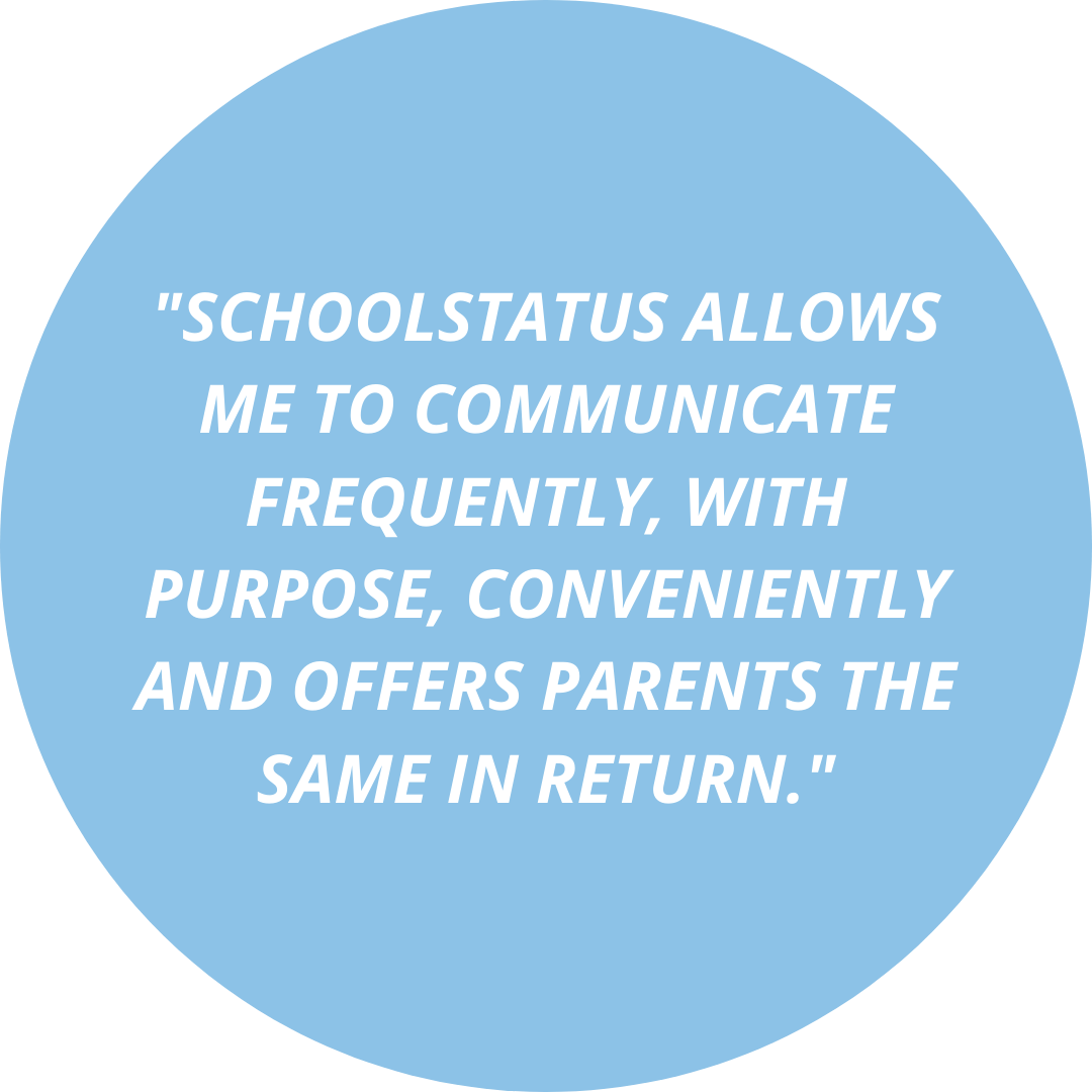 _SchoolStatus allows me to communicate frequently, with purpose, conveniently and offers parents the same in return._